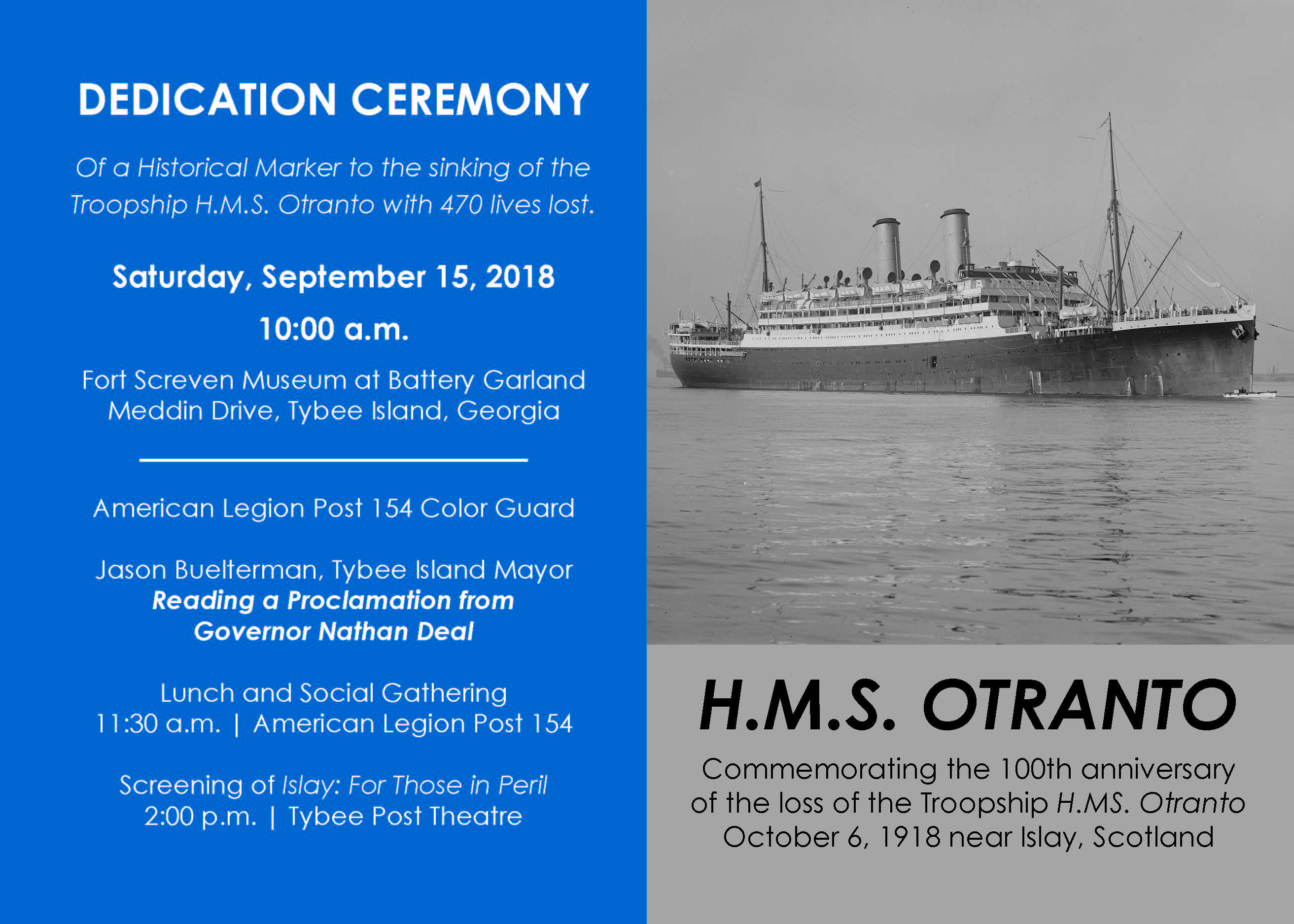 DEDICATION CEREMONY Of a Historical Marker to the sinking of the Troopship H.M.S. Otranto with 470 lives lost. Saturday, September 15, 2018 10:00 a.m. Fort Screven Museum at Battery Garland Meddin Drive, Tybee Island, Georgia American Legion Post 154 Color Guard Jason Buelterman, Tybee Island Mayor Reading a Proclamation from Governor Nathan Deal Lunch and Social Gathering 11:30 a.m. | American Legion Post 154 Screening of Islay: For Those in Peril 2:00 p.m. | Tybee Post Theatre